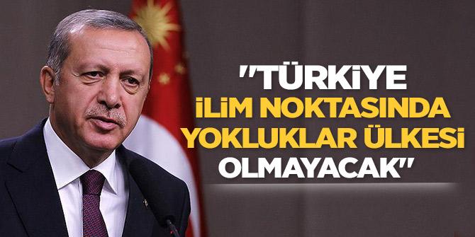 """Erdoğan: """"Türkiye ilim noktasında yokluklar ülkesi olmayacak."""""""