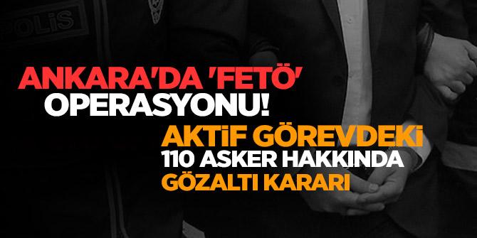 Ankara'da 'FETÖ' operasyonu!Aktif Görevdeki 110 Asker Hakkında Gözaltı Kararı
