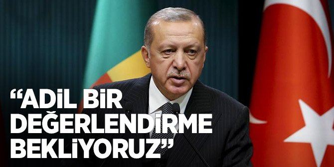 Erdoğan: Adil bir değerlendirme bekliyoruz