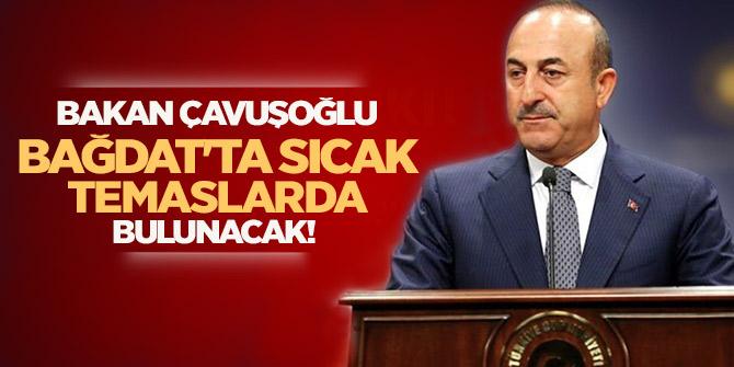 Bakan Çavuşoğlu, Bağdat'ta sıcak temaslarda bulunacak!