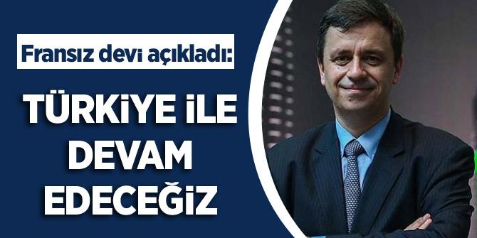 Fransız devi açıkladı: Türkiye ile devam edeceğiz