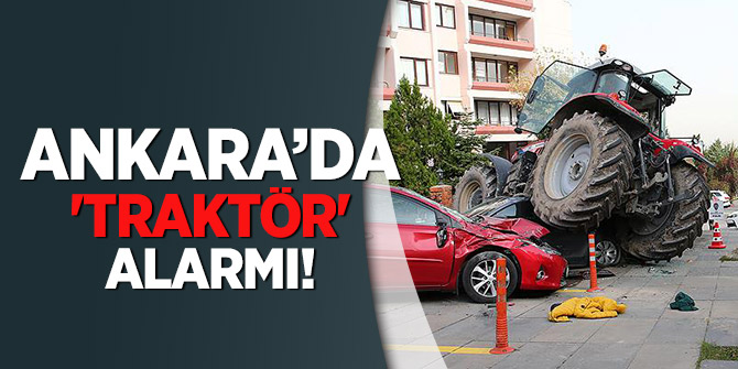 Ankara'da 'traktör' alarmı!