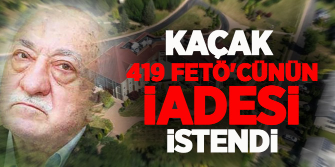 Kaçak 419 FETÖ'cünün iadesi istendi!