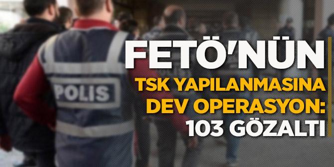 FETÖ'nün TSK yapılanmasına dev operasyon: 103 gözaltı!