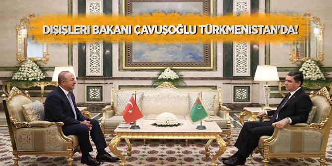 Dışişleri Bakanı Çavuşoğlu Türkmenistan'da