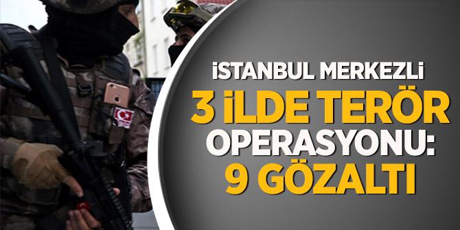 İstanbul merkezli  3 ilde terör operasyonu: 9 gözaltı