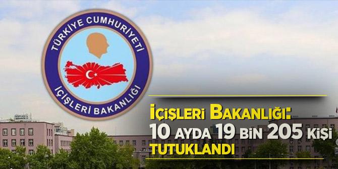 İçişleri Bakanlığı: 10 ayda 19 bin 205 kişi tutuklandı