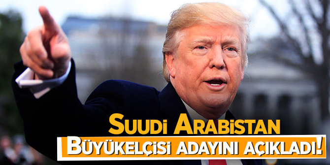 Suudi Arabistan Büyükelçisi adayını açıkladı