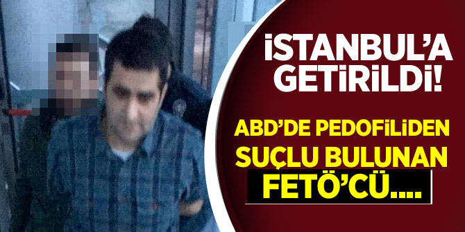 ABD'de pedofiliden suçlu bulunan FETÖ'cü İstanbul'a getirildi