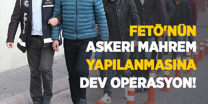 FETÖ'nün askeri mahrem yapılanmasına dev operasyon!
