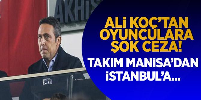 Ali Koç'tan oyunculara ceza! Takım Manisa'dan İstanbul'a....