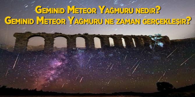 Geminid Meteor Yağmuru nedir? Geminid Meteor Yağmuru ne zaman gerçekleşir?
