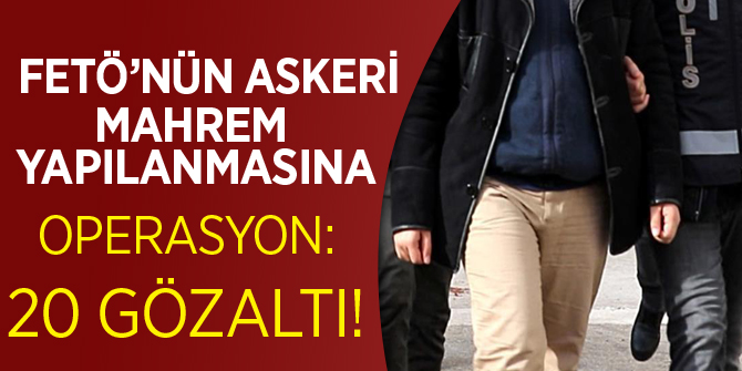 FETÖ'nün 'askeri mahrem yapılanması'na operasyon: 20 gözaltı