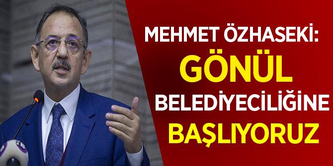 Mehmet Özhaseki: 'Gönül belediyeciliğine başlıyoruz'