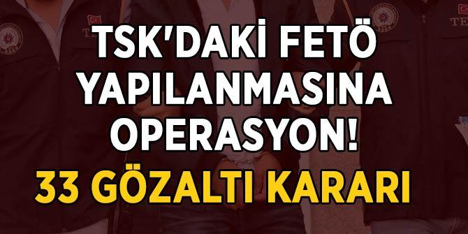 Son Dakika... TSK'daki FETÖ yapılanmasına operasyon: 33 gözaltı kararı