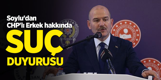 Soylu'dan CHP'li Erkek hakkında suç duyurusu…