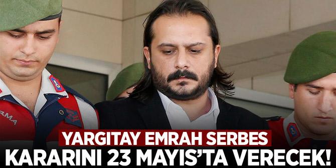 Yargıtay Emrah Serbes kararını 23 Mayıs'ta verecek