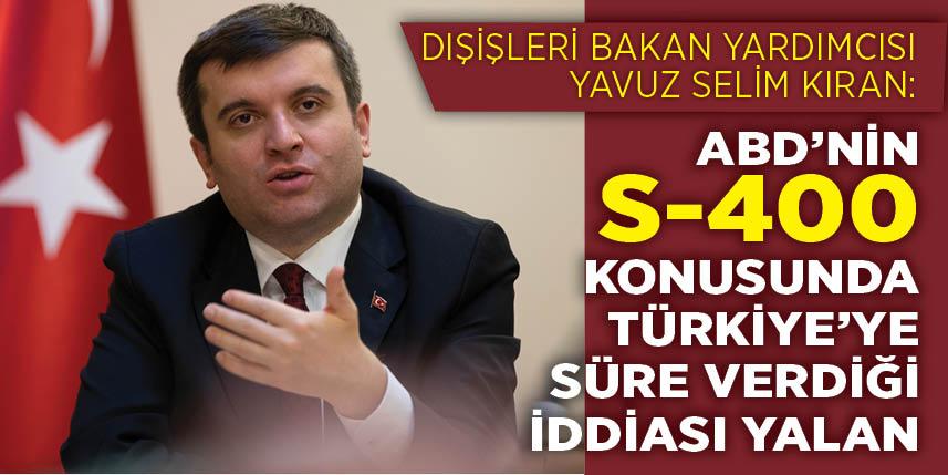 Dışişleri Bakan Yardımcısı Kıran, ABD'nin S-400 konusunda Türkiye'ye süre verdiği iddiasını yalanladı