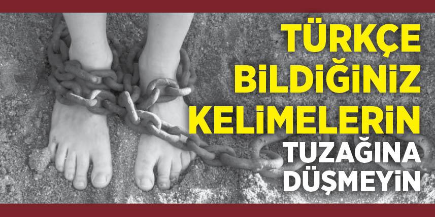 Türkçe bildiğiniz kelimelerin tuzağına düşmeyin