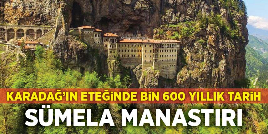 Karadağlar'ın eteğinde bin 600 yıllık tarih Sümela Manastırı