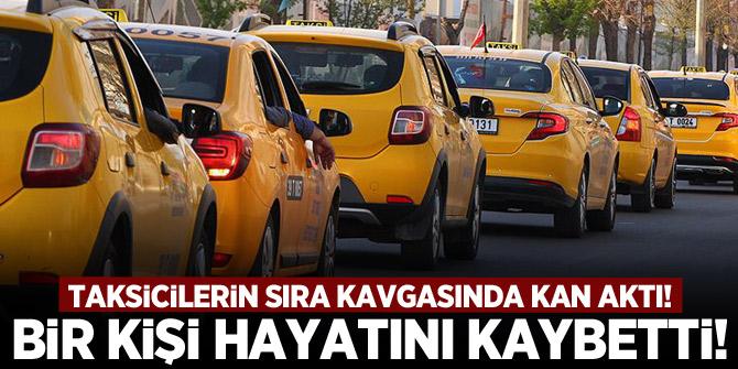Taksicilerin sıra kavgasında kan aktı! 1 kişi hayatını kaybetti!