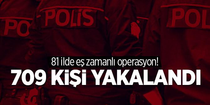 81 ilde eş zamanlı operasyon! 709 kişi yakalandı