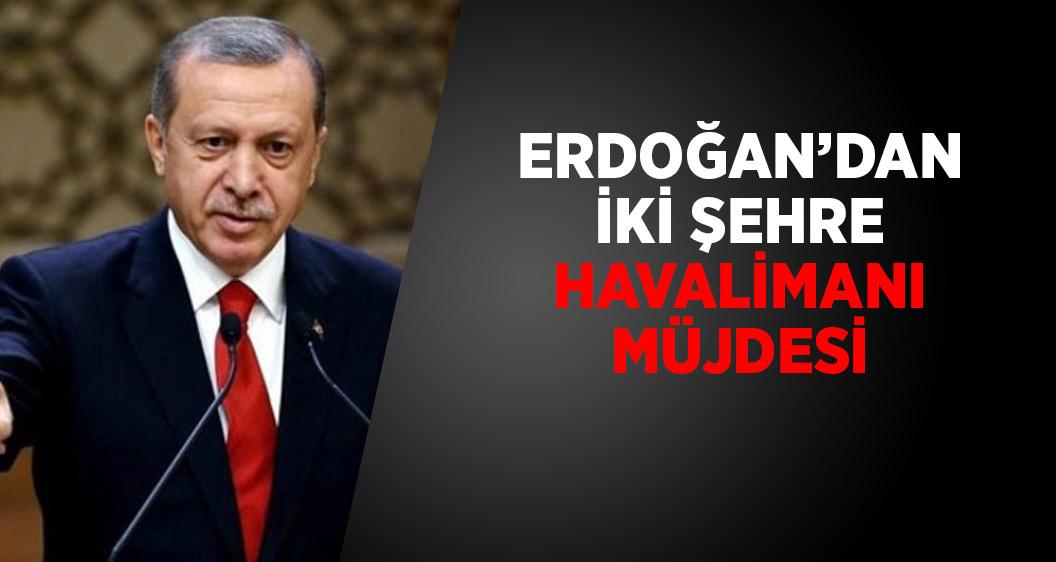 Cumhurbaşkanı Erdoğan'dan iki şehre havalimanı müjdesi