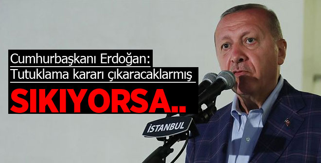 Cumhurbaşkanı Erdoğan: Tutuklama kararı çıkaracaklarmış, sıkıyorsa...