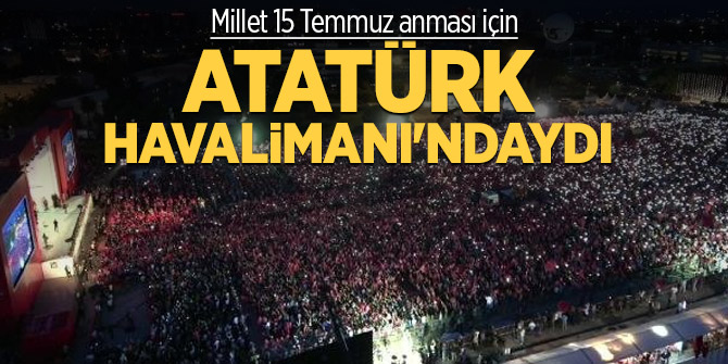 Millet 15 Temmuz anması için Atatürk Havalimanı'ndaydı
