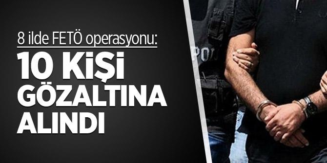 8 ilde FETÖ operasyonu: 10 kişi gözaltına alındı