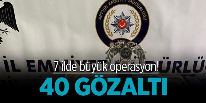 7 ilde büyük operasyon! 40 gözaltı