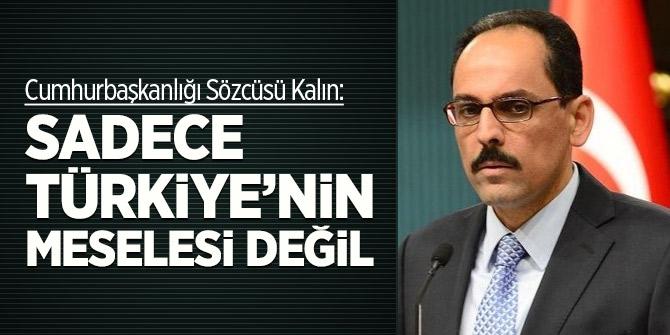 Cumhurbaşkanlığı Sözcüsü Kalın: Sadece Türkiye'nin meselesi değil