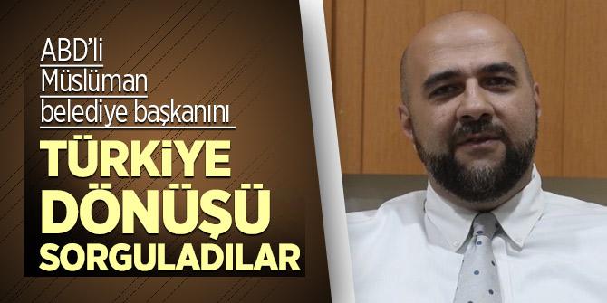 ABD'li Müslüman belediye başkanını Türkiye dönüşü sorguladılar