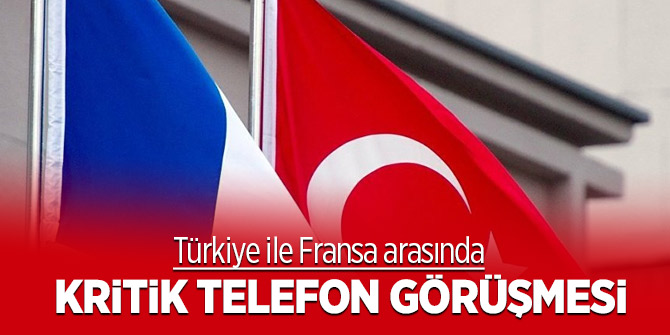 Türkiye ile Fransa arasında kritik telefon görüşmesi