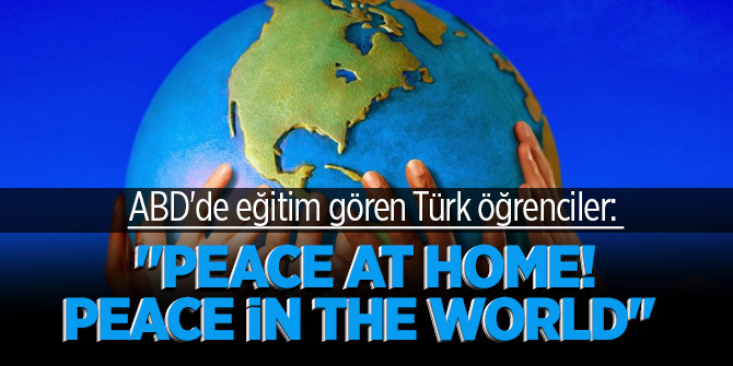 "ABD'de eğitim gören Türk öğrenciler: ""Peace at Home! Peace in the World"""