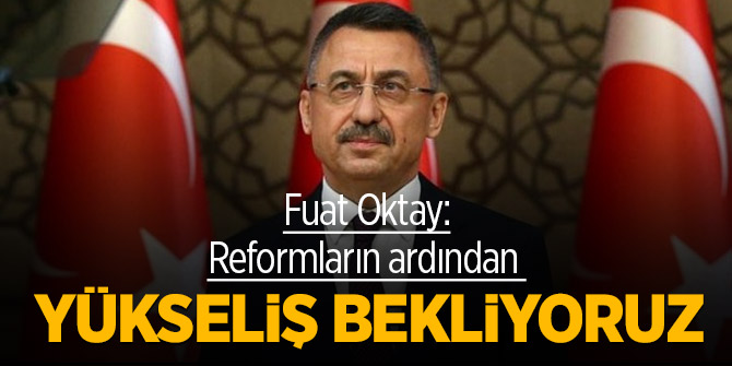 Fuat Oktay: Reformların ardından yükseliş bekliyoruz