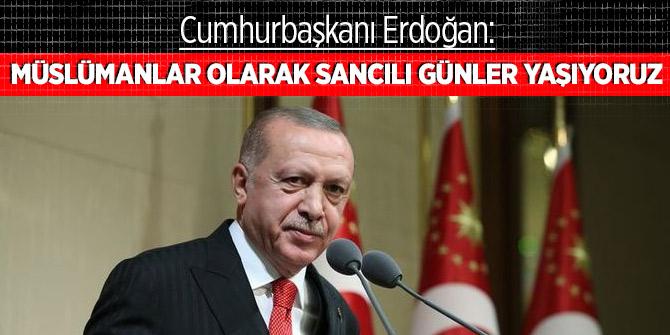 Cumhurbaşkanı Erdoğan: Müslümanlar olarak sancılı günler yaşıyoruz