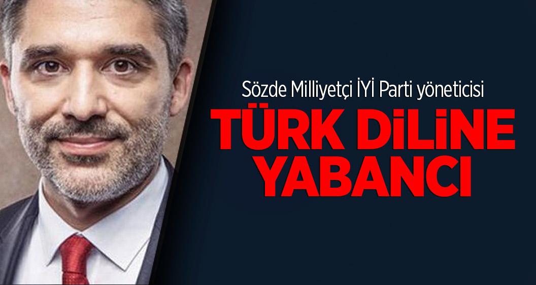 Sözde Milliyetçi İYİ Parti yöneticisi Türk diline yabancı