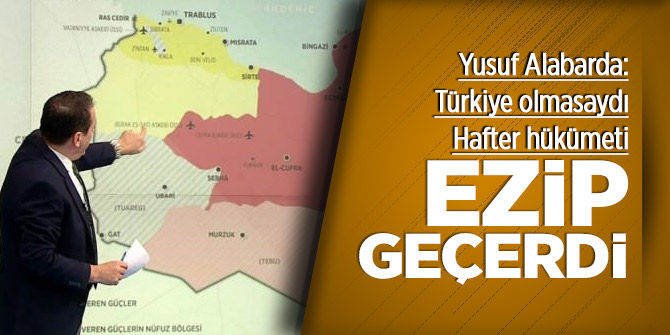 Yusuf Alabarda: Türkiye olmasaydı Hafter hükümeti ezip geçecekti