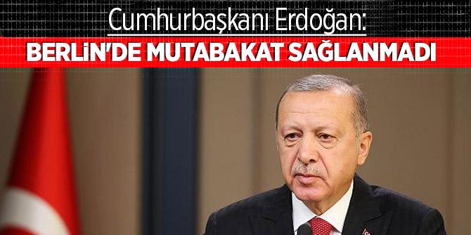 Cumhurbaşkanı Erdoğan: Berlin'de mutabakat sağlanmadı