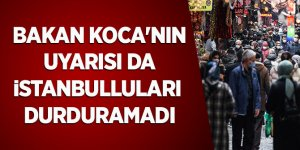 Bakan Koca'nın uyarısı da İstanbulluları durduramadı