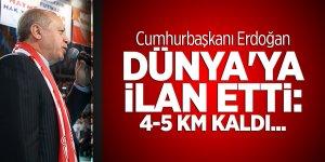 Erdoğan dünya'ya ilan etti: 4-5 km kaldı...