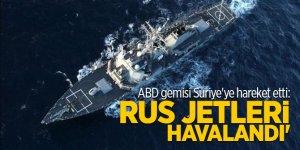 ABD gemisi Suriye'ye hareket etti: Rus jetleri havalandı'