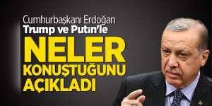 Cumhurbaşkanı Erdoğan, Trump ve Putin'le neler konuştuğunu açıkladı