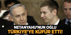 Netanyahu'nun oğlu Türkiye'ye küfür etti!