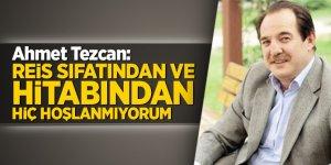 Ahmet Tezcan: Reis sıfatından ve hitabından hiç hoşlanmıyorum