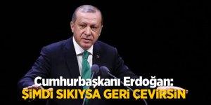 Cumhurbaşkanı Erdoğan: Şimdi Sıkıysa geri çevirsin