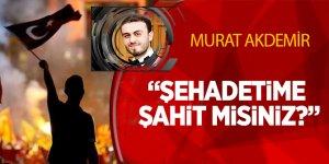 15 Temmuz şehidi Murat Akdemir: Şehadetime şahit misiniz?