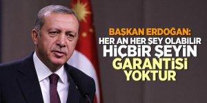 Başkan Erdoğan: Her an her şey olabilir, hiçbir şeyin garantisi yoktur