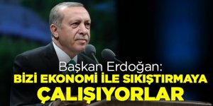 Başkan Erdoğan: Bizi ekonomi ile sıkıştırmaya çalışıyorlar